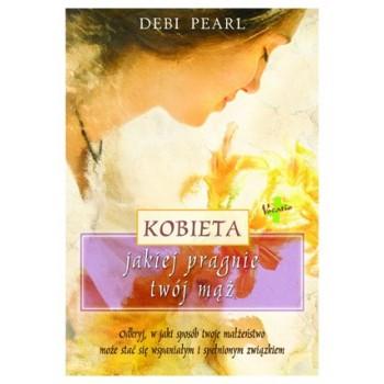 """Debi Pearl """"Kobieta, jakiej pragnie twój mąż"""""""